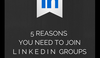 5 Reasons to Join LinkedIn Groups